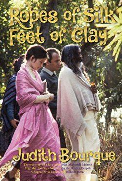Robes of Silk Feet of Clay: The True Story of a Love Affair with Maharishi Mahesh Yogi, the TM g ...