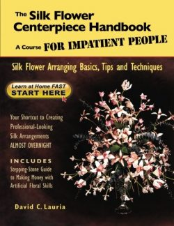The Silk Flower Centerpiece Handbook: A Course FOR IMPATIENT PEOPLE: Silk Flower Arranging Basic ...