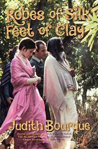 Robes of Silk, Feet of Clay: The true story of a love affair with Maharishi Mahesh Yogi, the cre ...