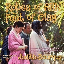 Robes of Silk Feet of Clay: The True Story of a Love Affair with Maharishi Mahesh Yogi, the TM G ...