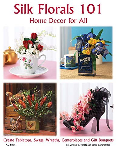 Silk Florals 101: Home Decor for All Seasons: Create Tabletops, Swags, Wreaths, Centerpieces and ...